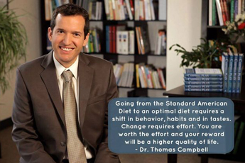Going from the Standard American Diet to an optimal diet requires a shift in behavior, habits and in tastes. Change requires effort. You are worth the effort and your reward will be a higher quality of life. - Dr. Thomas Campbell